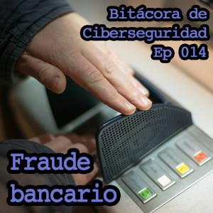 Carátula del episodio 14 de Bitácora de ciberseguridad sobre Fraude bancario. El fondo son las manos de un usuario tecleando su código en un ATM. Sobreimpreso el título del episodio y del podcast.